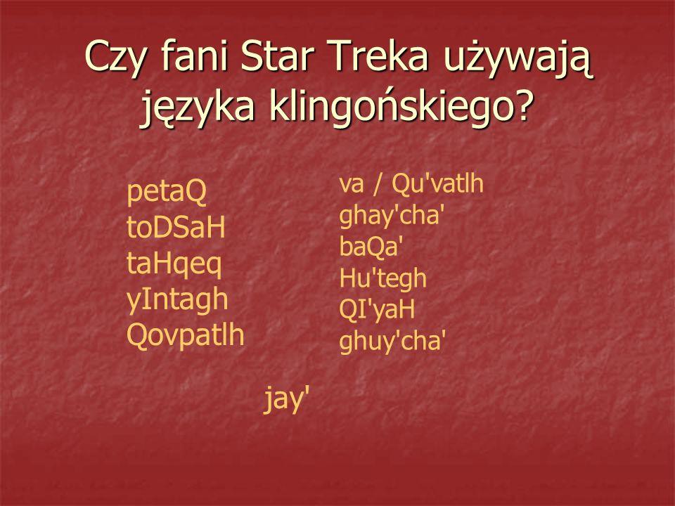 Czy fani Star Treka używają języka klingońskiego? petaQ toDSaH taHqeq yIntagh Qovpatlh va / Qu'vatlh ghay'cha' baQa' Hu'tegh QI'yaH ghuy'cha' jay'