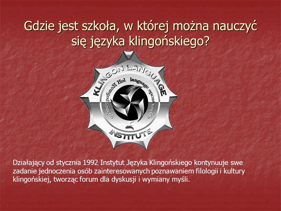 Gdzie jest szkoła, w której można nauczyć się języka klingońskiego? Działający od stycznia 1992 Instytut Języka Klingońskiego kontynuuje swe zadanie j