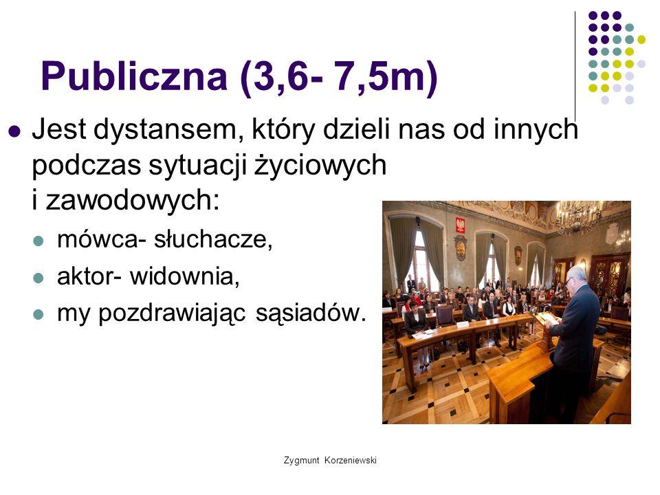 Zygmunt Korzeniewski Publiczna (3,6- 7,5m) Jest dystansem, który dzieli nas od innych podczas sytuacji życiowych i zawodowych: mówca- słuchacze, aktor