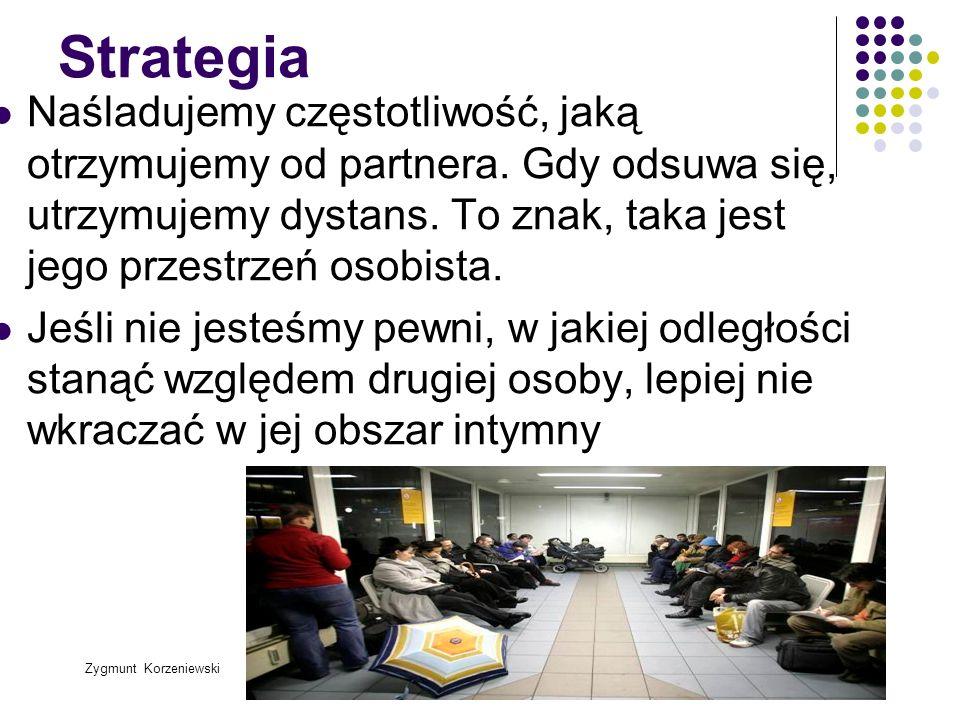 Zygmunt Korzeniewski Strategia Naśladujemy częstotliwość, jaką otrzymujemy od partnera. Gdy odsuwa się, utrzymujemy dystans. To znak, taka jest jego p