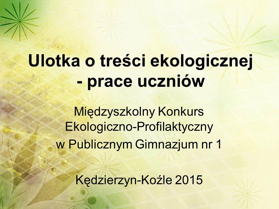 Ulotka o treści ekologicznej - prace uczniów Międzyszkolny Konkurs Ekologiczno-Profilaktyczny w Publicznym Gimnazjum nr 1 Kędzierzyn-Koźle 2015