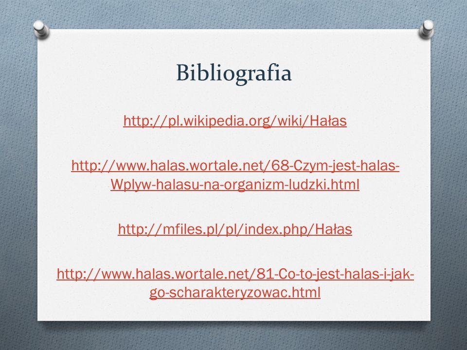 Bibliografia http://pl.wikipedia.org/wiki/Hałas http://www.halas.wortale.net/68-Czym-jest-halas- Wplyw-halasu-na-organizm-ludzki.html http://mfiles.pl