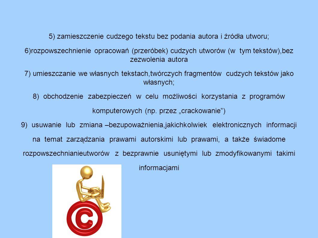 5) zamieszczenie cudzego tekstu bez podania autora i źródła utworu; 6)rozpowszechnienie opracowań (przeróbek) cudzych utworów (w tym tekstów),bez zezwolenia autora 7) umieszczanie we własnych tekstach,twórczych fragmentów cudzych tekstów jako własnych; 8) obchodzenie zabezpieczeń w celu możliwości korzystania z programów komputerowych (np.