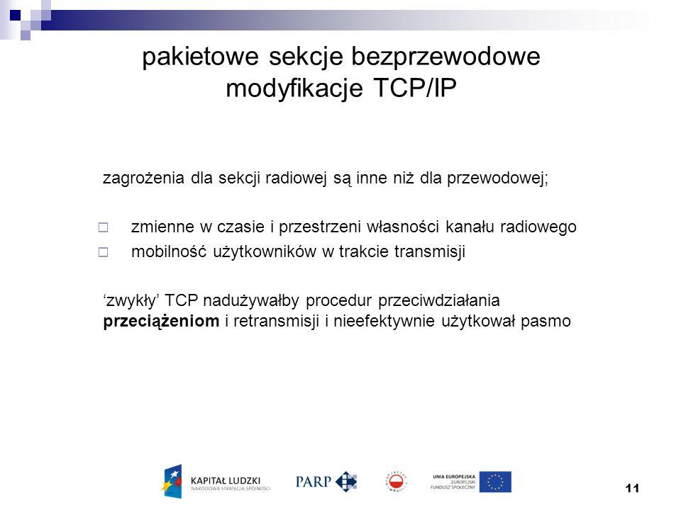 11 pakietowe sekcje bezprzewodowe modyfikacje TCP/IP zagrożenia dla sekcji radiowej są inne niż dla przewodowej;  zmienne w czasie i przestrzeni własności kanału radiowego  mobilność użytkowników w trakcie transmisji 'zwykły' TCP nadużywałby procedur przeciwdziałania przeciążeniom i retransmisji i nieefektywnie użytkował pasmo