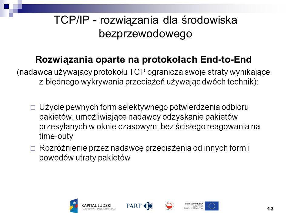 13 TCP/IP - rozwiązania dla środowiska bezprzewodowego Rozwiązania oparte na protokołach End-to-End (nadawca używający protokołu TCP ogranicza swoje straty wynikające z błędnego wykrywania przeciążeń używając dwóch technik):  Użycie pewnych form selektywnego potwierdzenia odbioru pakietów, umożliwiające nadawcy odzyskanie pakietów przesyłanych w oknie czasowym, bez ścisłego reagowania na time-outy  Rozróżnienie przez nadawcę przeciążenia od innych form i powodów utraty pakietów