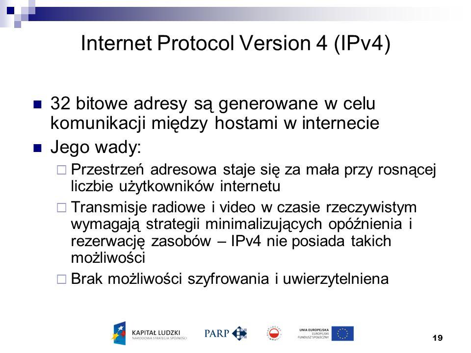 19 Internet Protocol Version 4 (IPv4) 32 bitowe adresy są generowane w celu komunikacji między hostami w internecie Jego wady:  Przestrzeń adresowa staje się za mała przy rosnącej liczbie użytkowników internetu  Transmisje radiowe i video w czasie rzeczywistym wymagają strategii minimalizujących opóźnienia i rezerwację zasobów – IPv4 nie posiada takich możliwości  Brak możliwości szyfrowania i uwierzytelniena