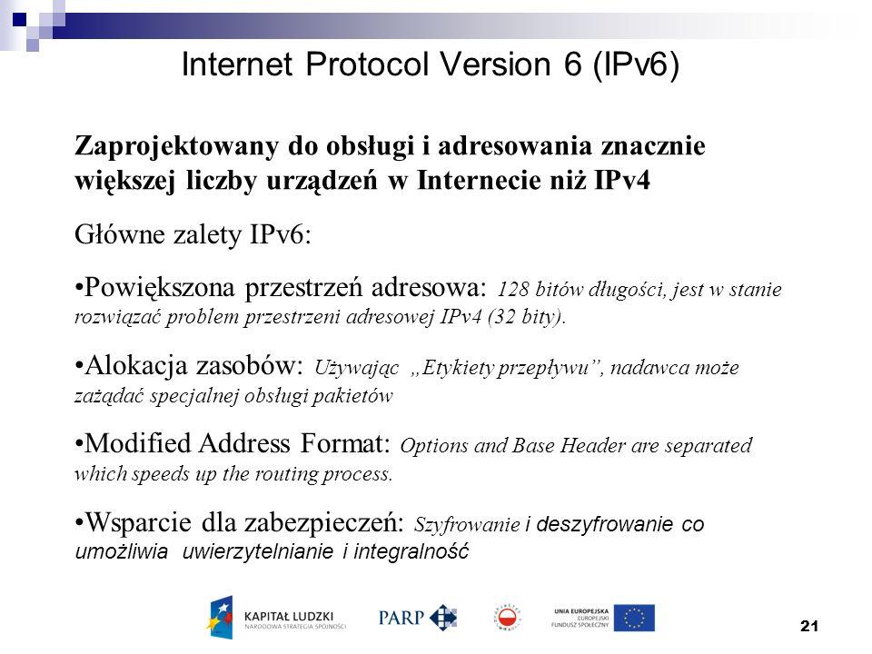21 Internet Protocol Version 6 (IPv6) Zaprojektowany do obsługi i adresowania znacznie większej liczby urządzeń w Internecie niż IPv4 Główne zalety IPv6: Powiększona przestrzeń adresowa: 128 bitów długości, jest w stanie rozwiązać problem przestrzeni adresowej IPv4 (32 bity).