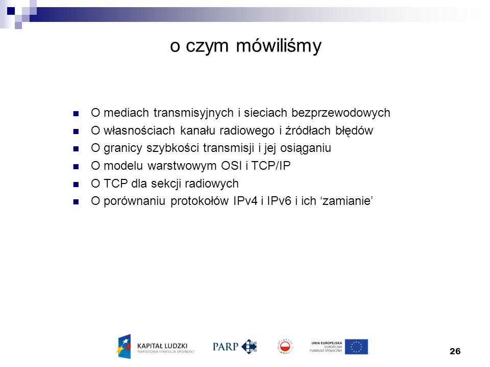 26 o czym mówiliśmy O mediach transmisyjnych i sieciach bezprzewodowych O własnościach kanału radiowego i źródłach błędów O granicy szybkości transmisji i jej osiąganiu O modelu warstwowym OSI i TCP/IP O TCP dla sekcji radiowych O porównaniu protokołów IPv4 i IPv6 i ich 'zamianie'