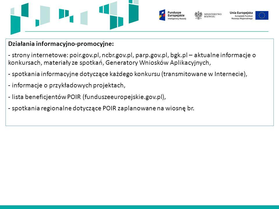 Działania informacyjno-promocyjne: - strony internetowe: poir.gov.pl, ncbr.gov.pl, parp.gov.pl, bgk.pl – aktualne informacje o konkursach, materiały ze spotkań, Generatory Wniosków Aplikacyjnych, - spotkania informacyjne dotyczące każdego konkursu (transmitowane w Internecie), - informacje o przykładowych projektach, - lista beneficjentów POIR (funduszeeuropejskie.gov.pl), - spotkania regionalne dotyczące POIR zaplanowane na wiosnę br.
