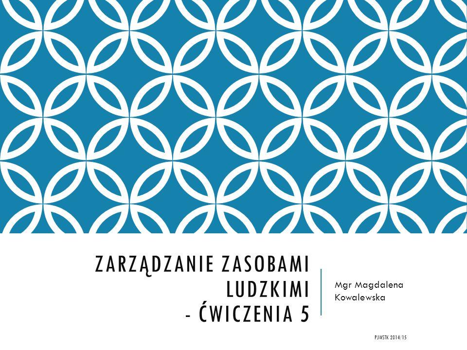 ZARZĄDZANIE ZASOBAMI LUDZKIMI - ĆWICZENIA 5 Mgr Magdalena Kowalewska PJWSTK 2014/15