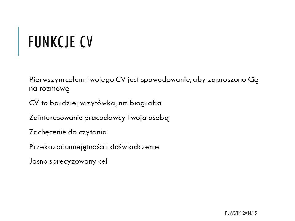 FUNKCJE CV Pierwszym celem Twojego CV jest spowodowanie, aby zaproszono Cię na rozmowę CV to bardziej wizytówka, niż biografia Zainteresowanie pracodawcy Twoja osobą Zachęcenie do czytania Przekazać umiejętności i doświadczenie Jasno sprecyzowany cel PJWSTK 2014/15
