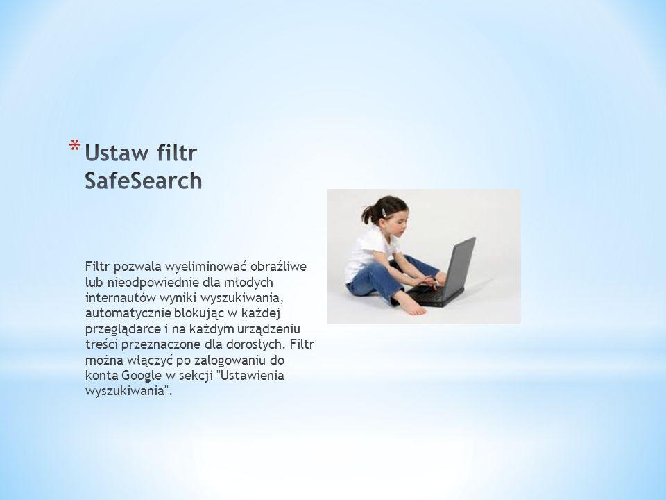 Filtr pozwala wyeliminować obraźliwe lub nieodpowiednie dla młodych internautów wyniki wyszukiwania, automatycznie blokując w każdej przeglądarce i na każdym urządzeniu treści przeznaczone dla dorosłych.