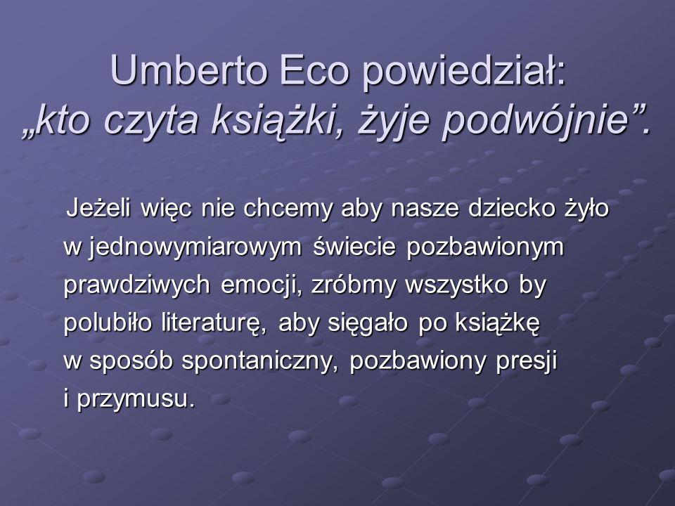 """Umberto Eco powiedział: """"kto czyta książki, żyje podwójnie"""". Jeżeli więc nie chcemy aby nasze dziecko żyło Jeżeli więc nie chcemy aby nasze dziecko ży"""