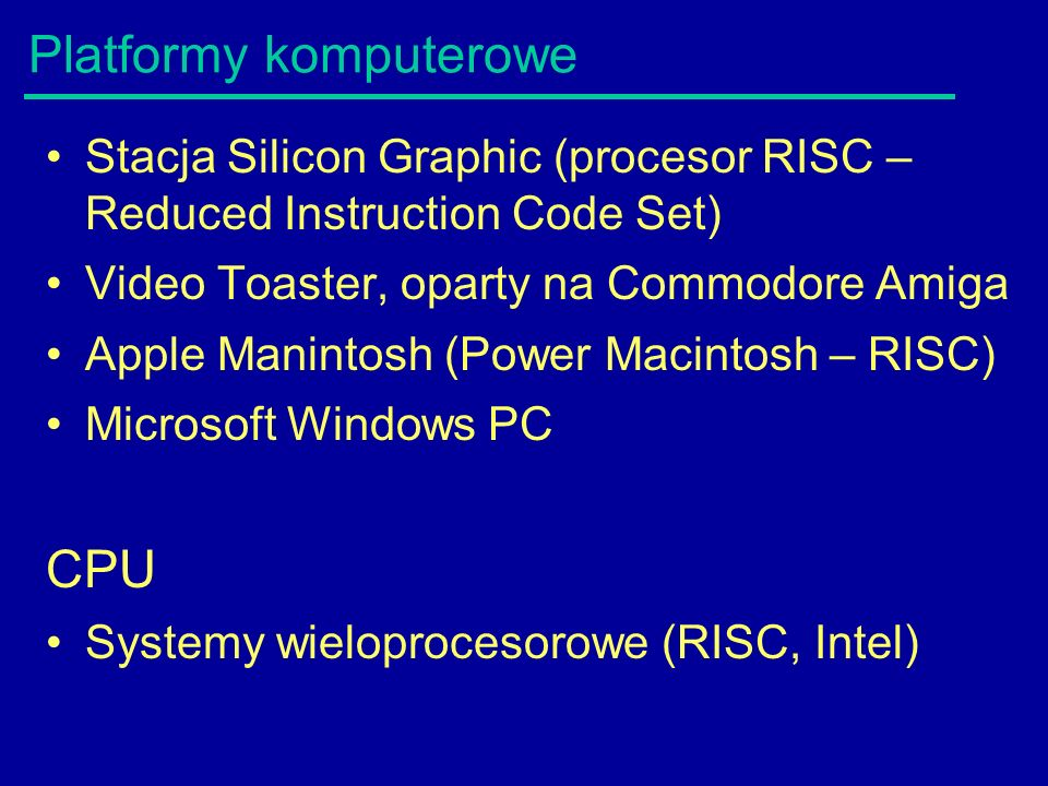 Platformy komputerowe Stacja Silicon Graphic (procesor RISC – Reduced Instruction Code Set) Video Toaster, oparty na Commodore Amiga Apple Manintosh (Power Macintosh – RISC) Microsoft Windows PC CPU Systemy wieloprocesorowe (RISC, Intel)