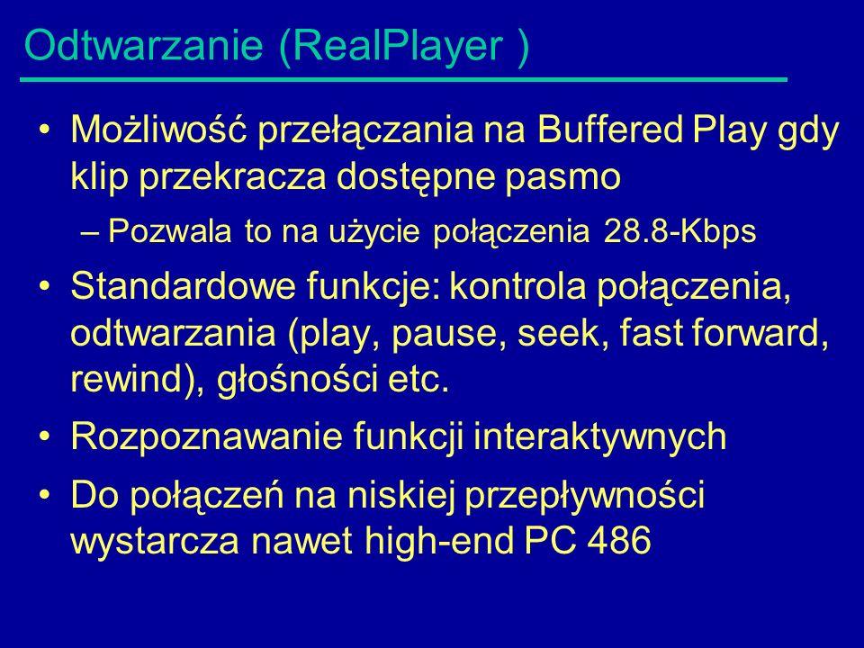 Odtwarzanie (RealPlayer ) Możliwość przełączania na Buffered Play gdy klip przekracza dostępne pasmo –Pozwala to na użycie połączenia 28.8-Kbps Standardowe funkcje: kontrola połączenia, odtwarzania (play, pause, seek, fast forward, rewind), głośności etc.