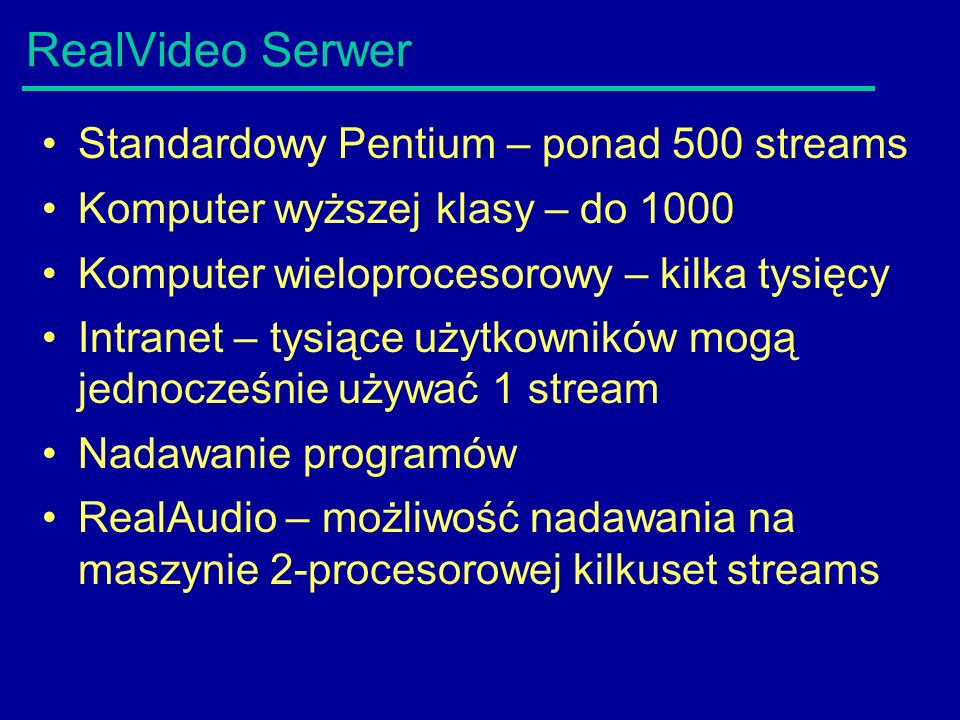 RealVideo Serwer Standardowy Pentium – ponad 500 streams Komputer wyższej klasy – do 1000 Komputer wieloprocesorowy – kilka tysięcy Intranet – tysiące użytkowników mogą jednocześnie używać 1 stream Nadawanie programów RealAudio – możliwość nadawania na maszynie 2-procesorowej kilkuset streams