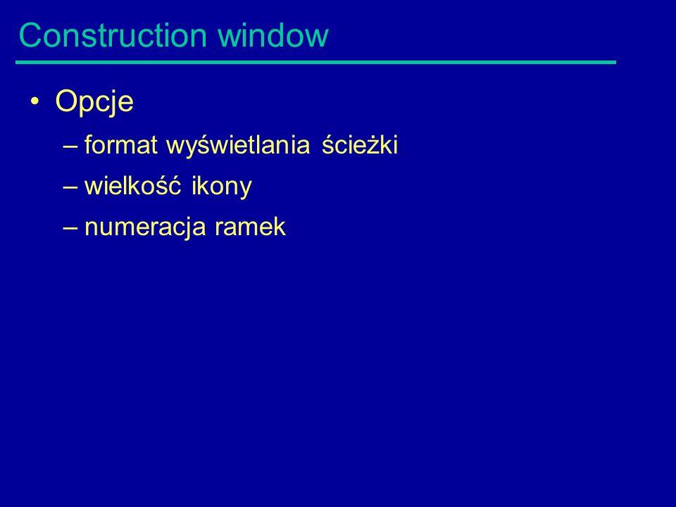 Construction window Opcje –format wyświetlania ścieżki –wielkość ikony –numeracja ramek