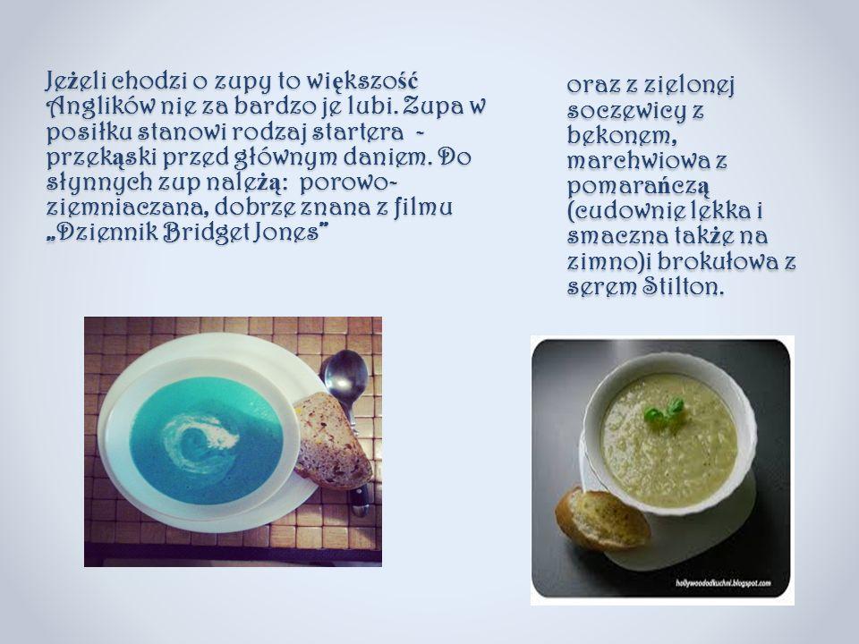 Je ż elichodzi o zupy to wi ę kszo ść Anglików nie za bardzo je lubi. Zupa w posiłku stanowi rodzaj startera - przek ą ski przed głównym daniem. Do sł