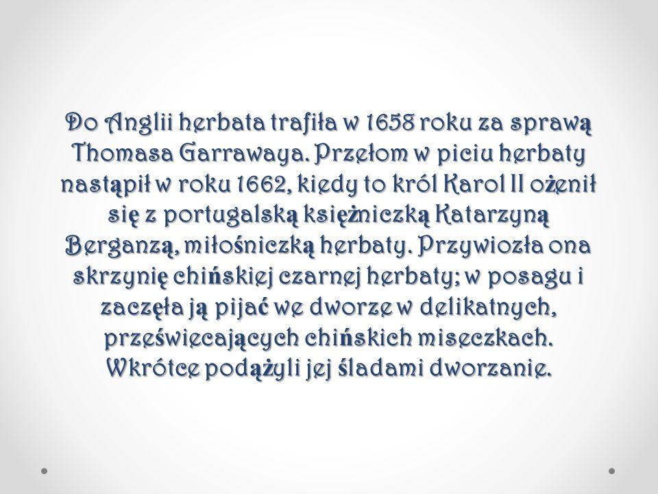 Do Anglii herbata trafiła w 1658 roku za spraw ą Thomasa Garrawaya. Przełom w piciu herbaty nast ą pił w roku 1662, kiedy to król Karol II o ż enił si