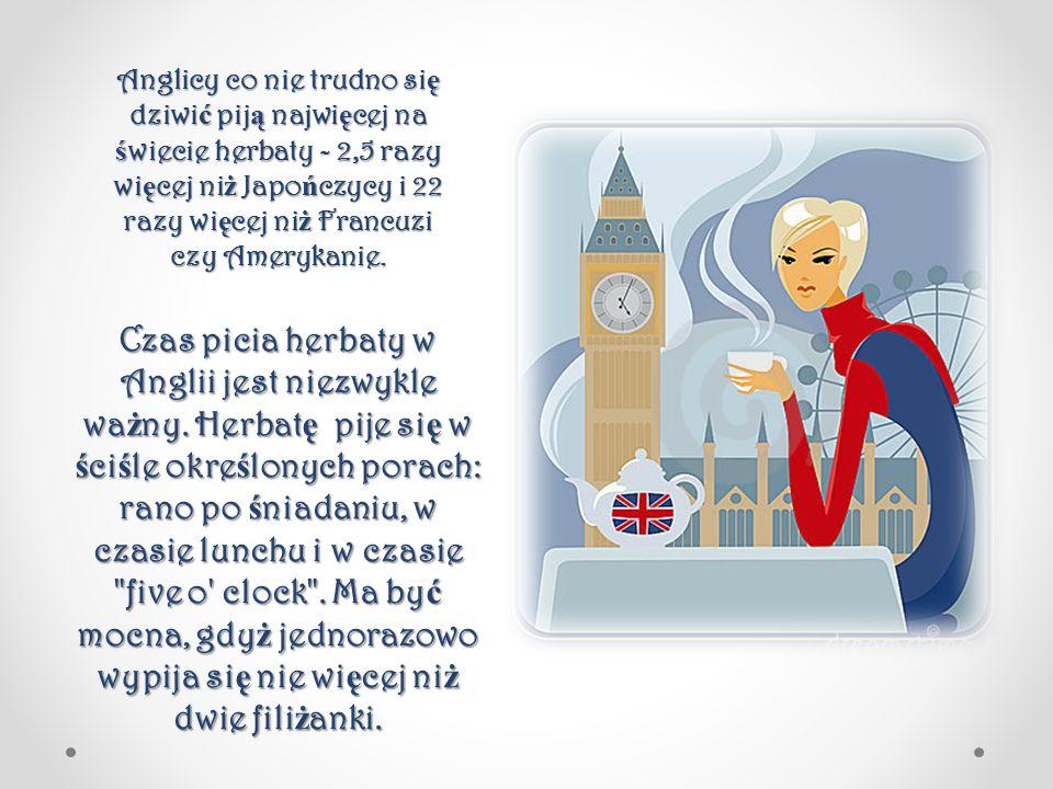 Czas picia herbaty w Anglii jest niezwykle wa ż ny. Herbat ę pije si ę w ś ci ś le okre ś lonych porach: rano po ś niadaniu, w czasie lunchu i w czasi