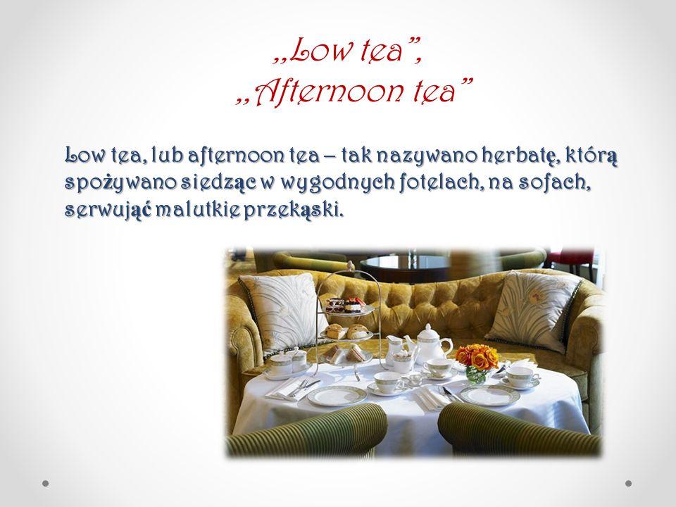 Low tea, lub afternoon tea – tak nazywano herbat ę, któr ą spo ż ywano siedz ą c w wygodnych fotelach, na sofach, serwuj ąć malutkie przek ą ski.,,Low