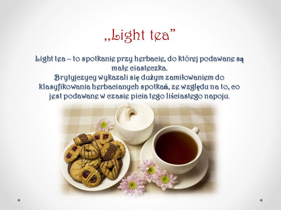 Light tea – to spotkanie przy herbacie, do której podawane s ą małe ciasteczka. Brytyjczycy wykazali si ę du ż ym zamiłowaniem do klasyfikowania herba