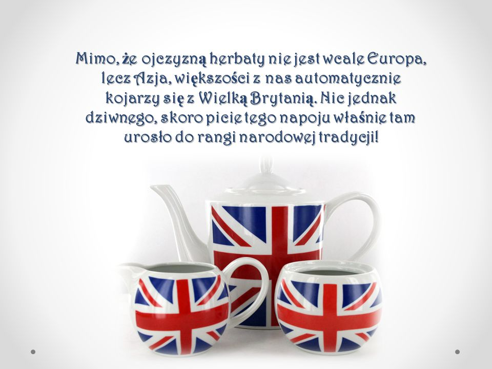 Mimo, ż e ojczyzn ą herbaty nie jest wcale Europa, lecz Azja, wi ę kszo ś ci z nas automatycznie kojarzy si ę z Wielk ą Brytani ą. Nic jednak dziwnego