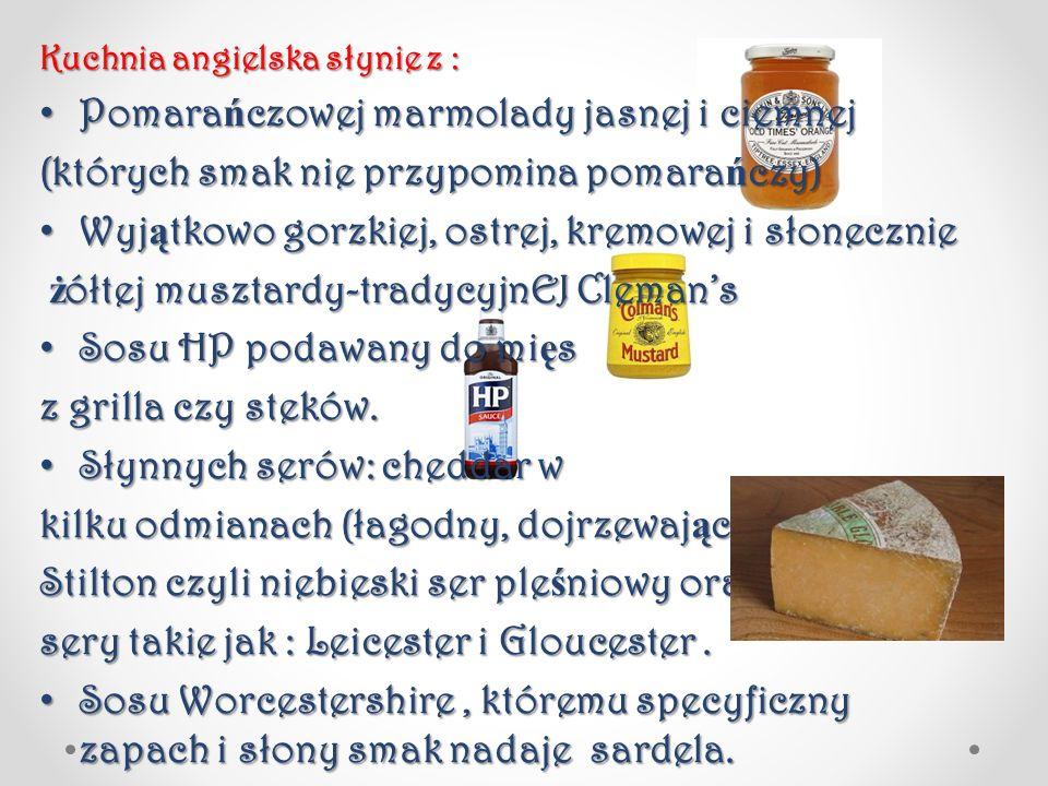 Kuchnia angielska słynie z : Pomara ń czowej marmolady jasnej i ciemnej Pomara ń czowej marmolady jasnej i ciemnej (których smak nie przypomina pomara