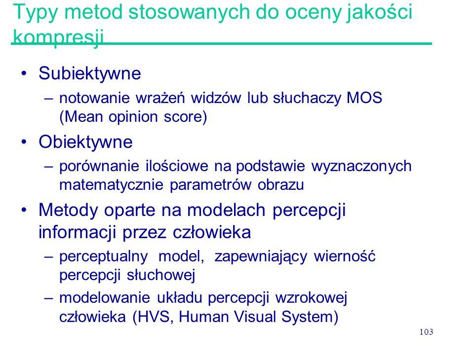 103 Typy metod stosowanych do oceny jakości kompresji Subiektywne –notowanie wrażeń widzów lub słuchaczy MOS (Mean opinion score) Obiektywne –porównan