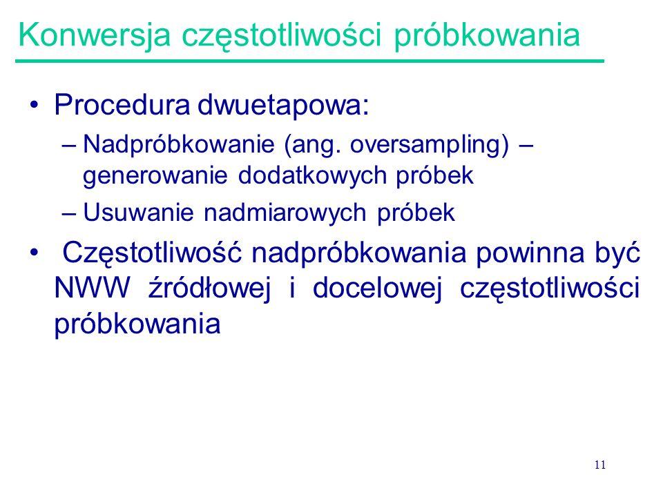 11 Konwersja częstotliwości próbkowania Procedura dwuetapowa: –Nadpróbkowanie (ang. oversampling) – generowanie dodatkowych próbek –Usuwanie nadmiarow