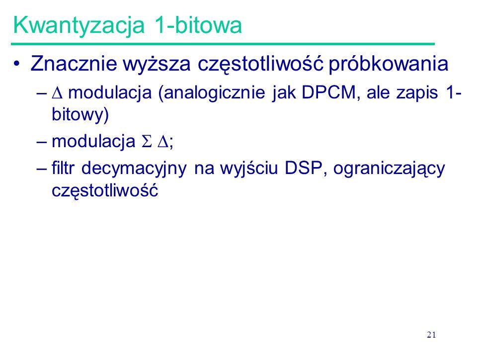 21 Kwantyzacja 1-bitowa Znacznie wyższa częstotliwość próbkowania –  modulacja (analogicznie jak DPCM, ale zapis 1- bitowy) –modulacja   ; –filtr d