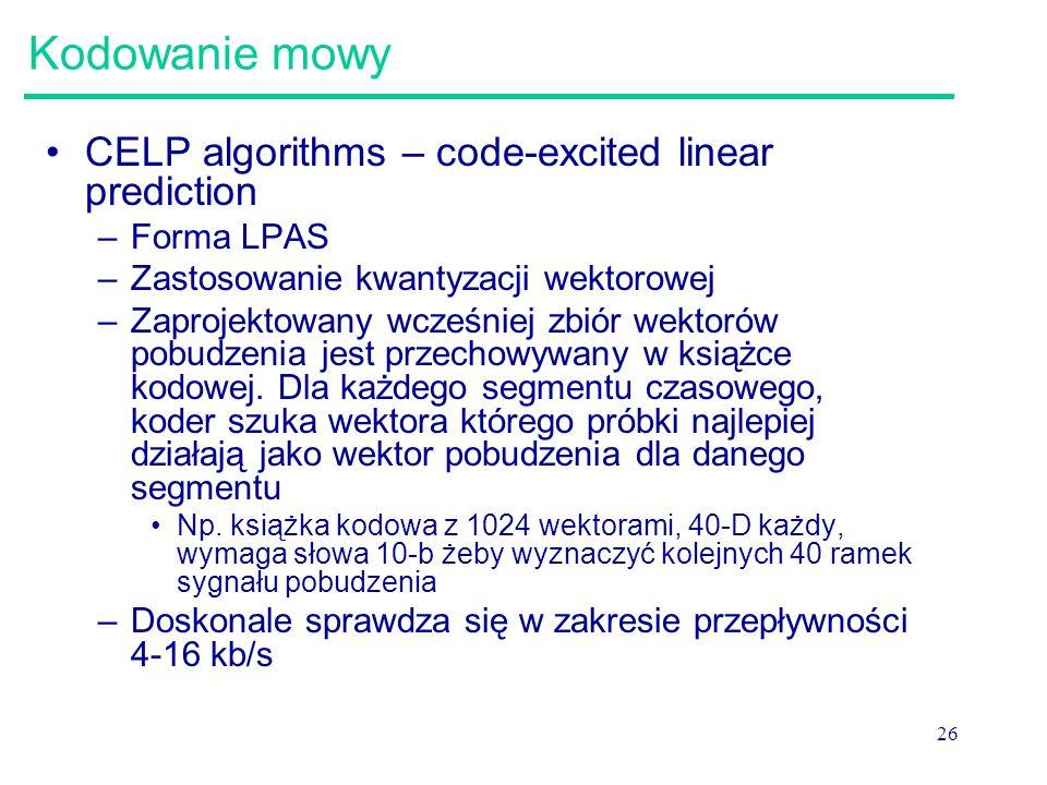 26 Kodowanie mowy CELP algorithms – code-excited linear prediction –Forma LPAS –Zastosowanie kwantyzacji wektorowej –Zaprojektowany wcześniej zbiór we