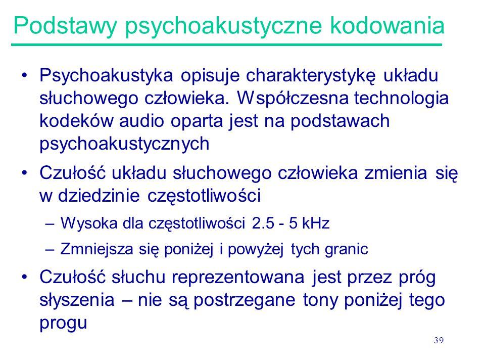 39 Podstawy psychoakustyczne kodowania Psychoakustyka opisuje charakterystykę układu słuchowego człowieka. Współczesna technologia kodeków audio opart