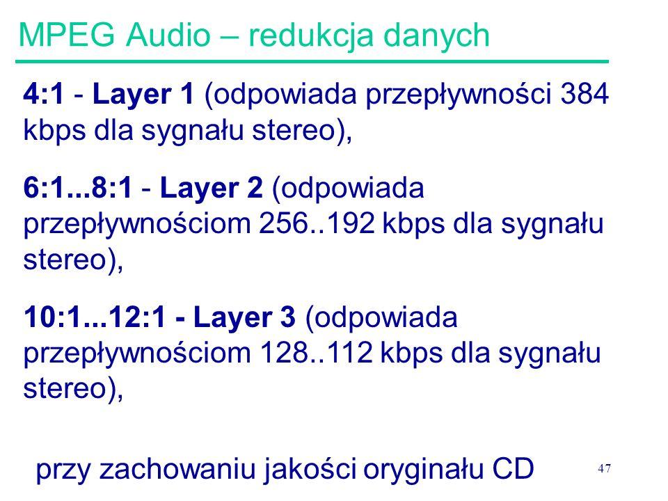 47 MPEG Audio – redukcja danych 4:1 - Layer 1 (odpowiada przepływności 384 kbps dla sygnału stereo), 6:1...8:1 - Layer 2 (odpowiada przepływnościom 25