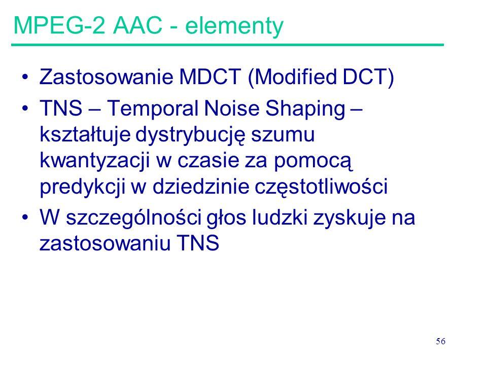 56 MPEG-2 AAC - elementy Zastosowanie MDCT (Modified DCT) TNS – Temporal Noise Shaping – kształtuje dystrybucję szumu kwantyzacji w czasie za pomocą p