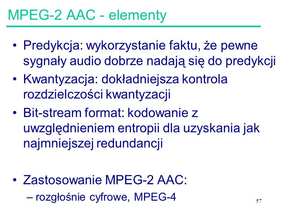 57 MPEG-2 AAC - elementy Predykcja: wykorzystanie faktu, że pewne sygnały audio dobrze nadają się do predykcji Kwantyzacja: dokładniejsza kontrola roz