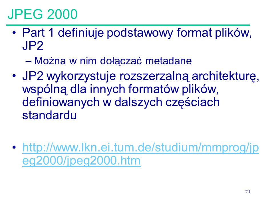 71 JPEG 2000 Part 1 definiuje podstawowy format plików, JP2 –Można w nim dołączać metadane JP2 wykorzystuje rozszerzalną architekturę, wspólną dla inn