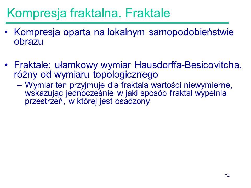 74 Kompresja fraktalna. Fraktale Kompresja oparta na lokalnym samopodobieństwie obrazu Fraktale: ułamkowy wymiar Hausdorffa-Besicovitcha, różny od wym