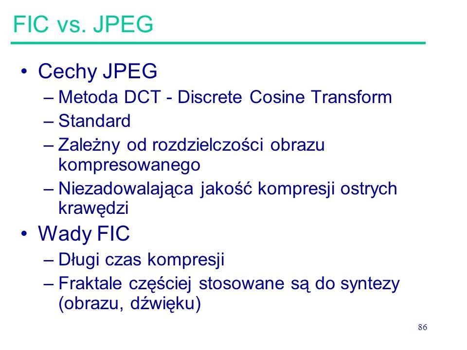 86 FIC vs. JPEG Cechy JPEG –Metoda DCT - Discrete Cosine Transform –Standard –Zależny od rozdzielczości obrazu kompresowanego –Niezadowalająca jakość