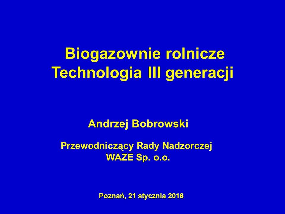 Przewodniczący Rady Nadzorczej WAZE Sp. o.o. Andrzej Bobrowski Biogazownie rolnicze Technologia III generacji Poznań, 21 stycznia 2016