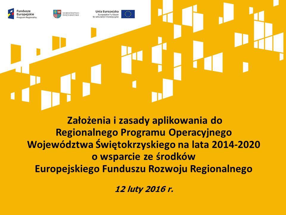 Założenia i zasady aplikowania do Regionalnego Programu Operacyjnego Województwa Świętokrzyskiego na lata 2014-2020 o wsparcie ze środków Europejskiego Funduszu Rozwoju Regionalnego 12 luty 2016 r.