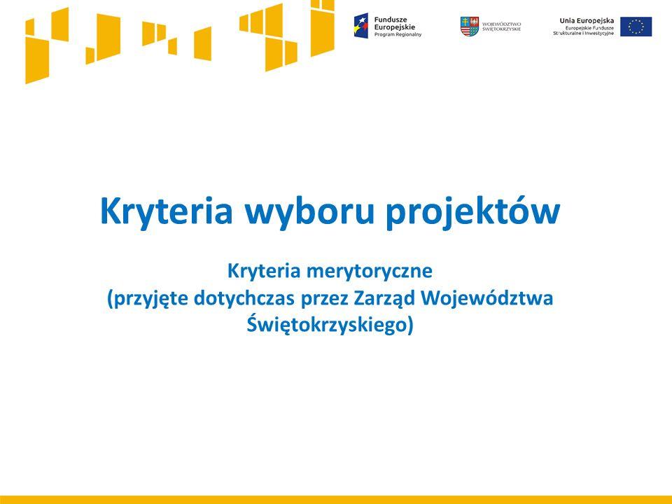 Kryteria wyboru projektów Kryteria merytoryczne (przyjęte dotychczas przez Zarząd Województwa Świętokrzyskiego)