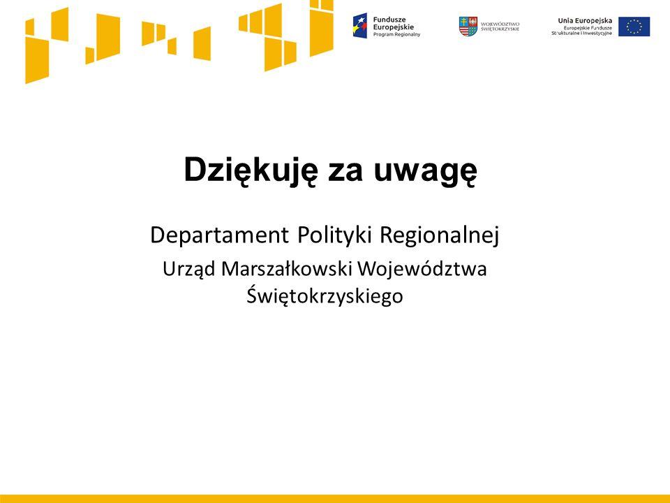 Departament Polityki Regionalnej Urząd Marszałkowski Województwa Świętokrzyskiego Dziękuję za uwagę