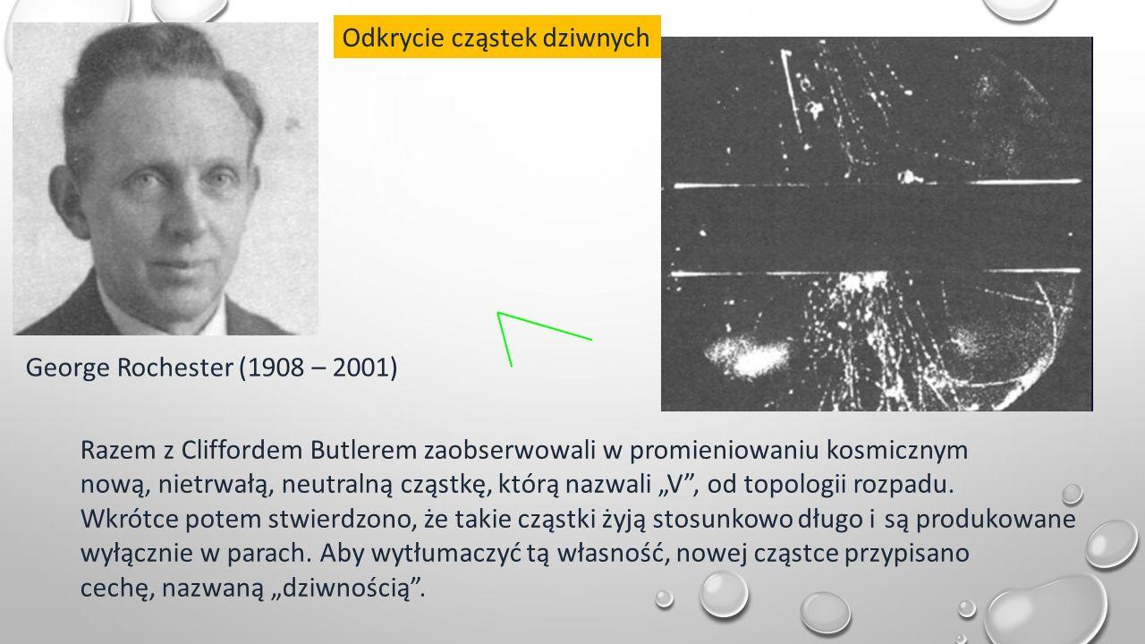 """Odkrycie cząstek dziwnych George Rochester (1908 – 2001) Razem z Cliffordem Butlerem zaobserwowali w promieniowaniu kosmicznym nową, nietrwałą, neutralną cząstkę, którą nazwali """"V , od topologii rozpadu."""