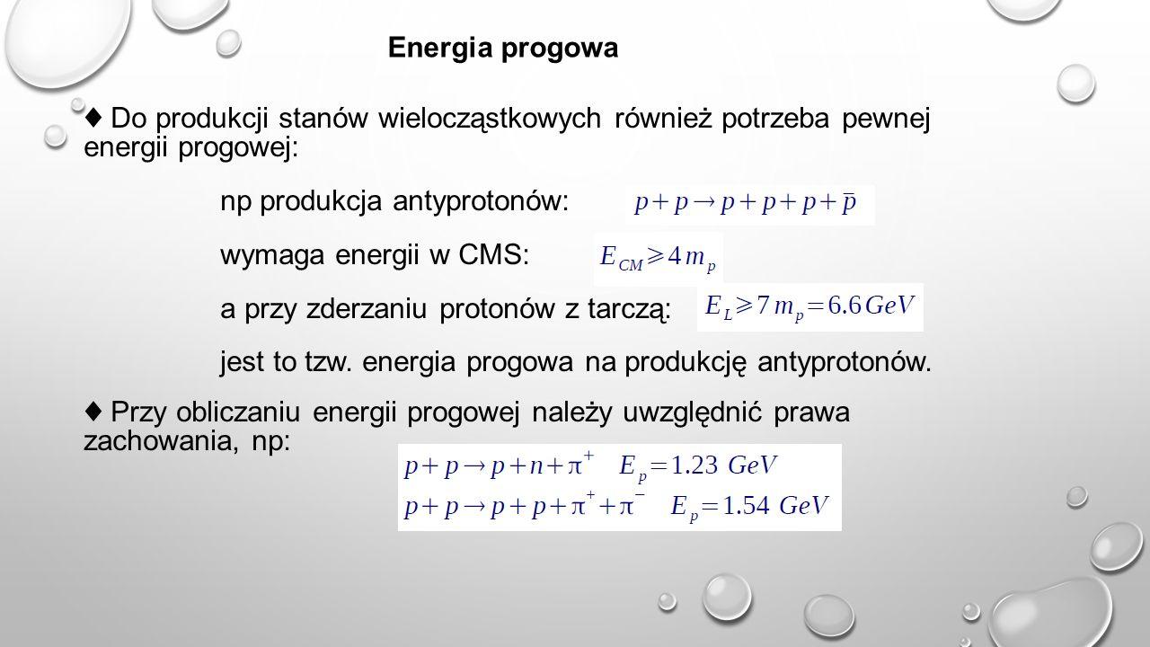 40 Energia progowa ♦ Do produkcji stanów wielocząstkowych również potrzeba pewnej energii progowej: np produkcja antyprotonów: wymaga energii w CMS: a przy zderzaniu protonów z tarczą: jest to tzw.
