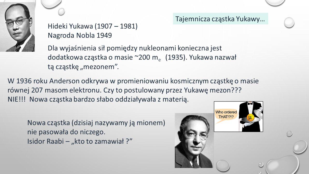 Tajemnicza cząstka Yukawy… Hideki Yukawa (1907 – 1981) Nagroda Nobla 1949 Dla wyjaśnienia sił pomiędzy nukleonami konieczna jest dodatkowa cząstka o masie ~200 m e (1935).