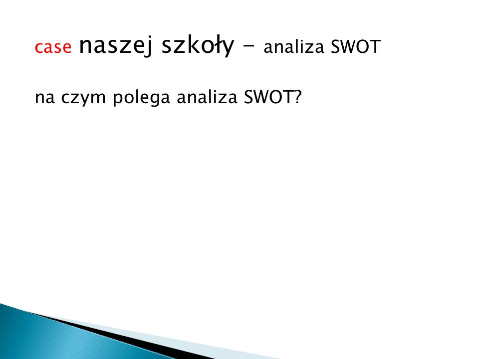 case naszej szkoły - analiza SWOT na czym polega analiza SWOT?
