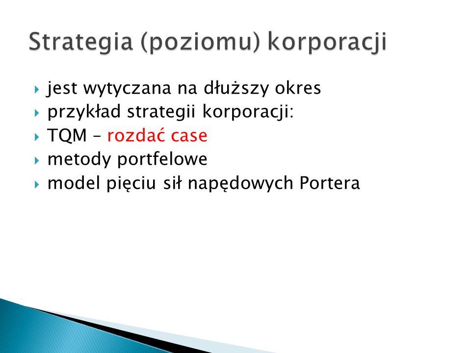  jest wytyczana na dłuższy okres  przykład strategii korporacji:  TQM – rozdać case  metody portfelowe  model pięciu sił napędowych Portera