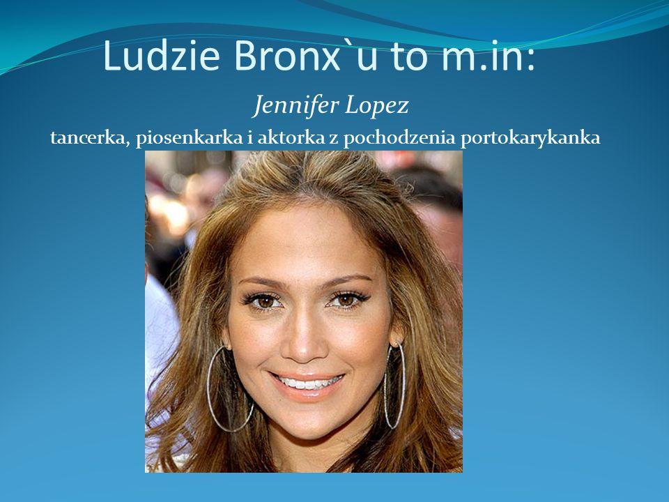 Ludzie Bronx`u to m.in: Jennifer Lopez tancerka, piosenkarka i aktorka z pochodzenia portokarykanka