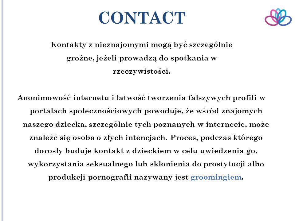 CONTACT Kontakty z nieznajomymi mogą być szczególnie groźne, jeżeli prowadzą do spotkania w rzeczywistości.
